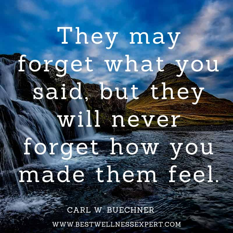 They may forget what you said, but they will never forget how you made them feel