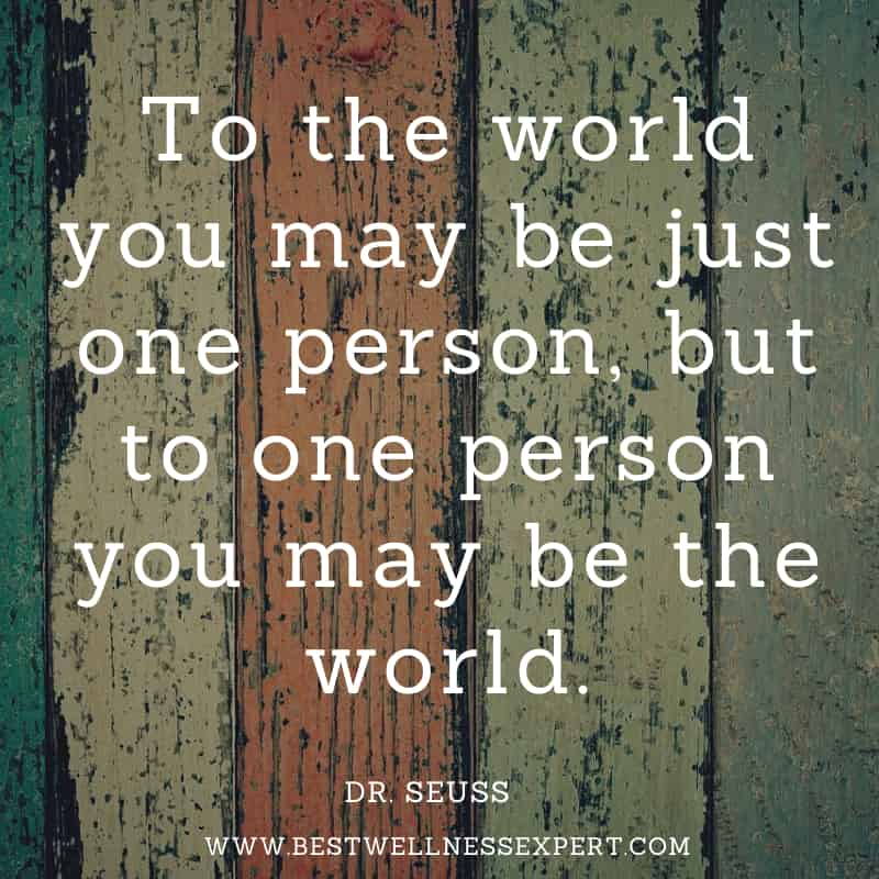 To the world you may be just one person, but to one person you may be the world