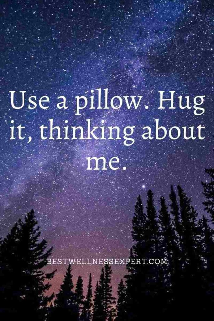 Use a pillow. Hug it, thinking about me.