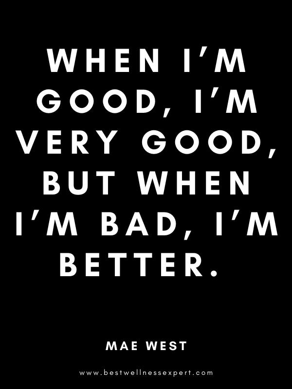 When I'm good, I'm very good, but when I'm bad, I'm better.