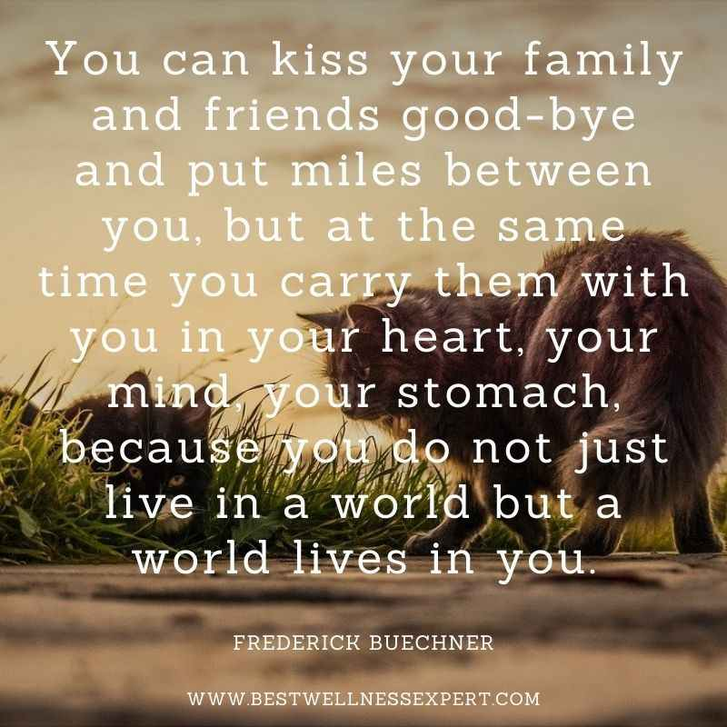 """""""You can kiss your family and friends good-bye and put miles between you, but at the same time you carry them with you in your heart, your mind, your stomach, because you do not just live in a world but a world lives in you."""""""