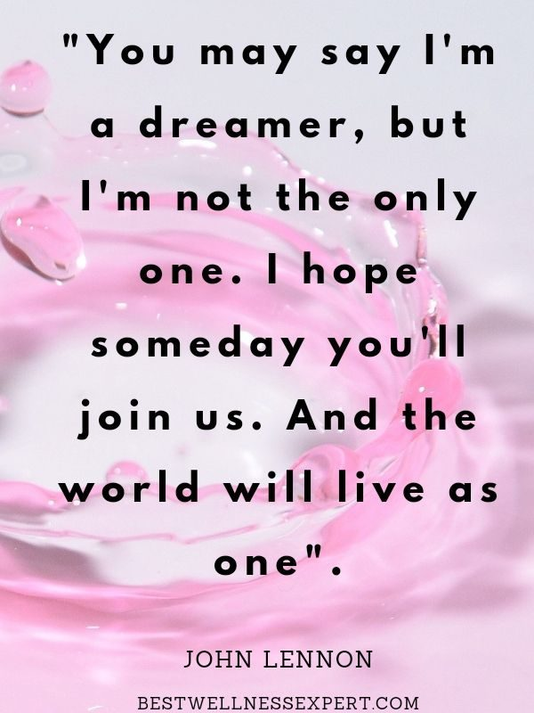 """""""You may say I'm a dreamer, but I'm not the only one. I hope someday you'll join us. And the world will live as one."""