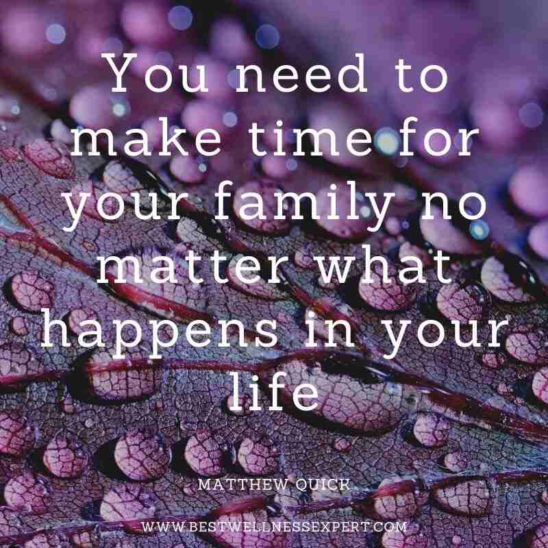 You need to make time for your family no matter what happens in your life