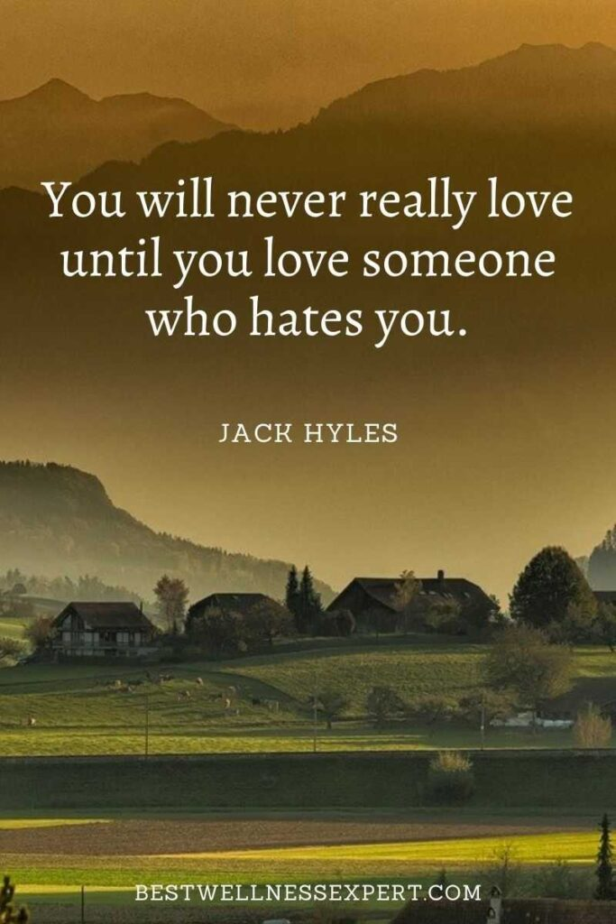 You will never really love until you love someone who hates you.