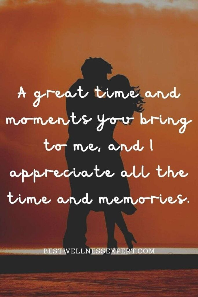 A great time and moments you bring to me, and I appreciate all the time and memories.