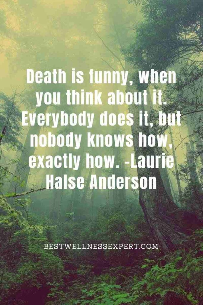 Death is funny, when you think about it. Everybody does it, but nobody knows how, exactly how.