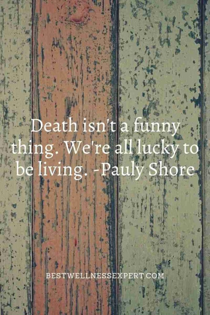 Death isn't a funny thing. We're all lucky to be living