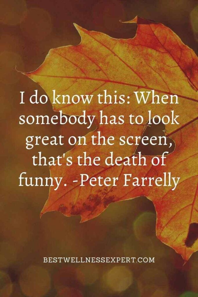 I do know this When somebody has to look great on the screen, that's the death of funny.