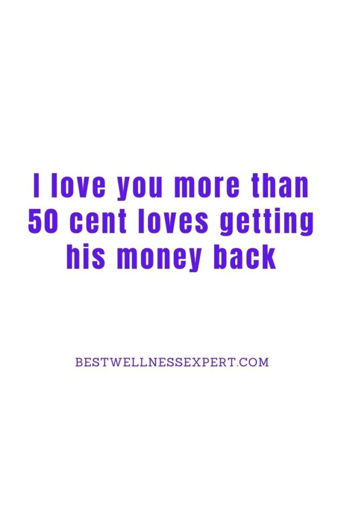 I love you more than 50 cent loves getting his money back