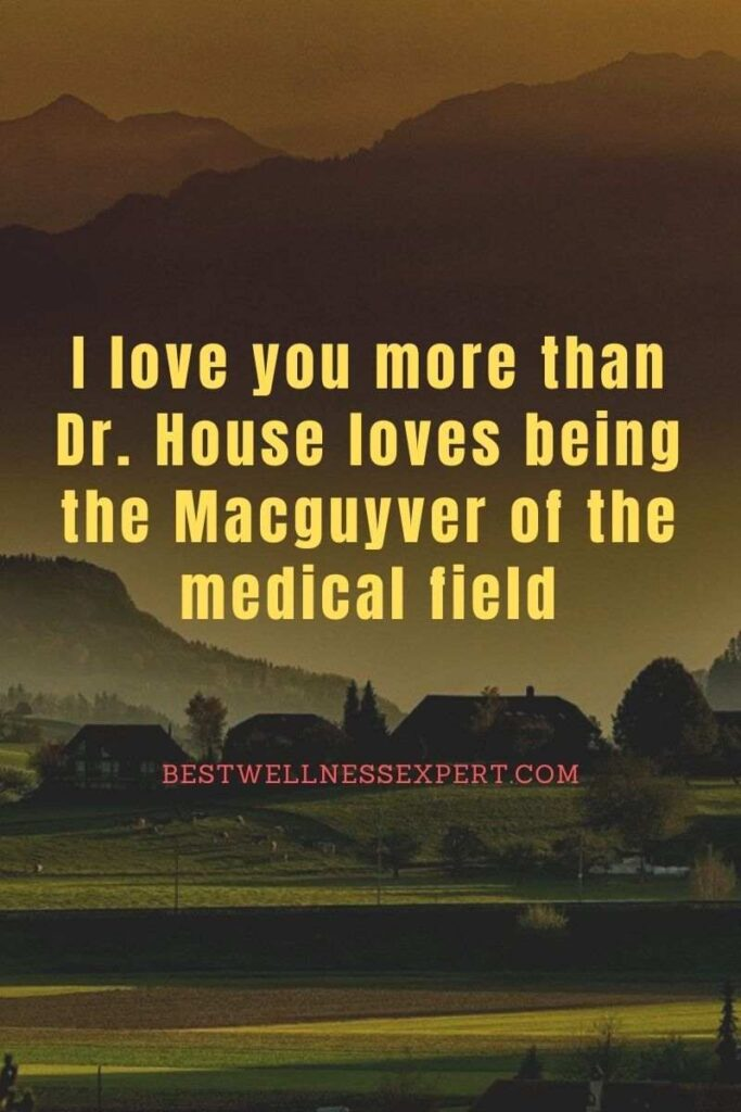 I love you more than Dr. House loves being the Macguyver of the medical field