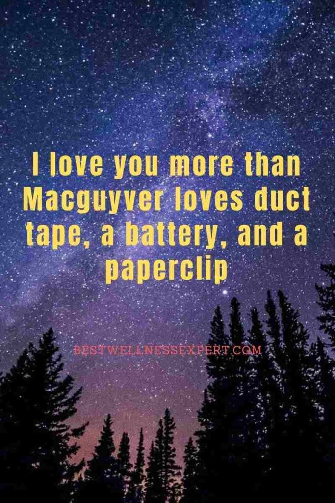 I love you more than Macguyver loves duct tape, a battery, and a paperclip