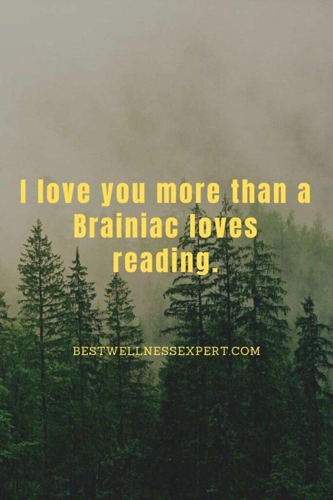 I love you more than a Brainiac loves reading.