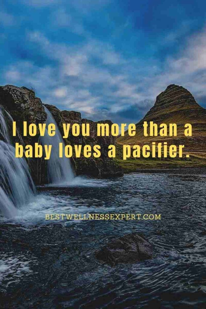 I love you more than a baby loves a pacifier.