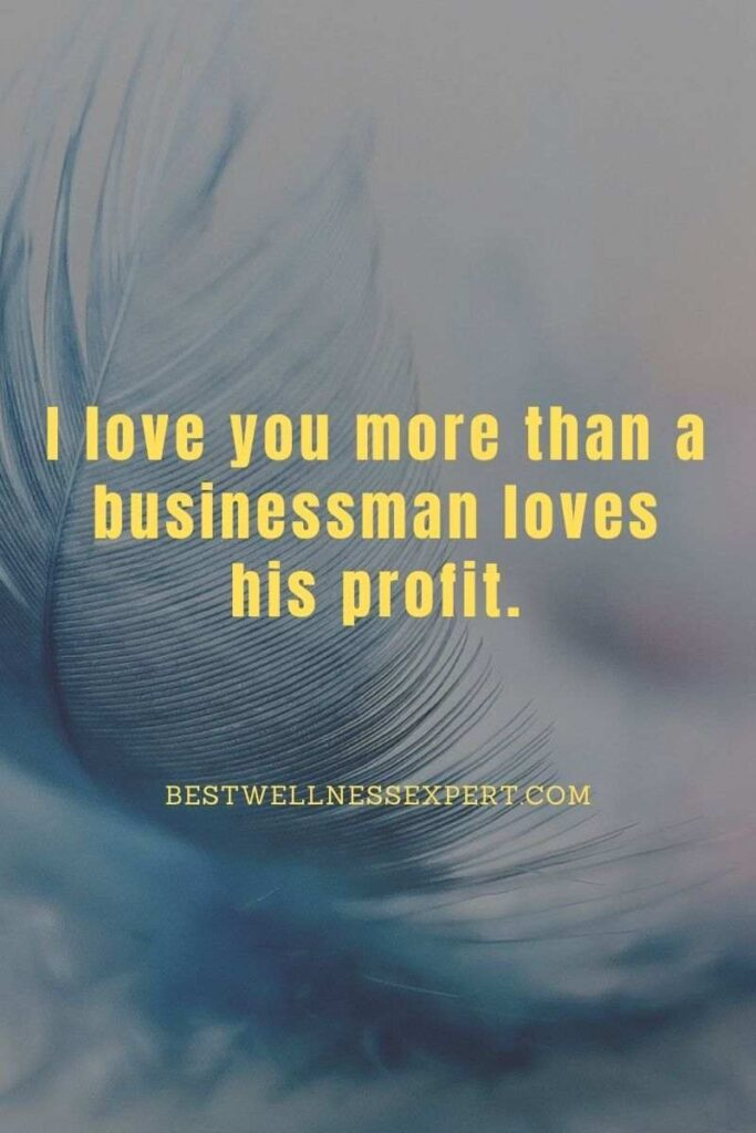 I love you more than a businessman loves his profit.