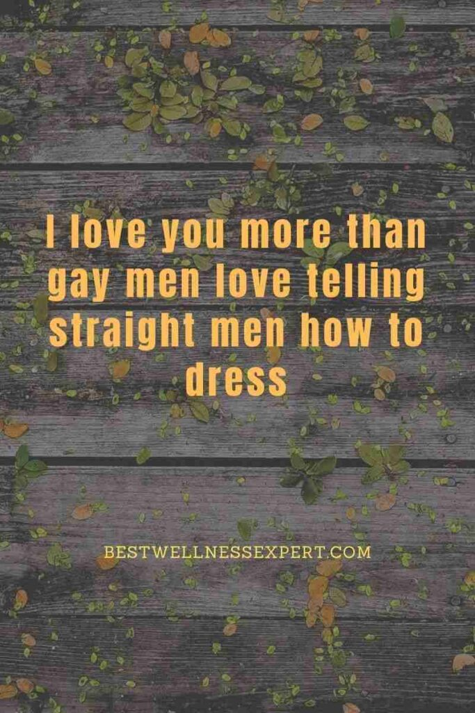 I love you more than gay men love telling straight men how to dress