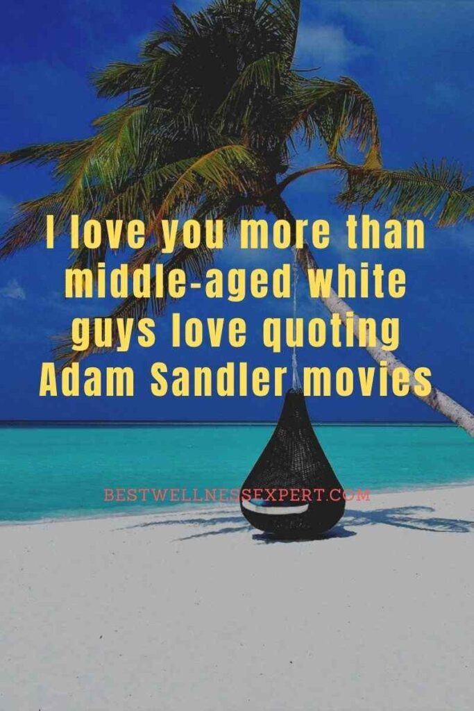 I love you more than middle-aged white guys love quoting Adam Sandler movies