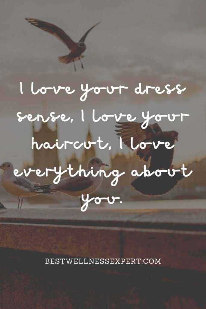 I love your dress sense, I love your haircut, I love everything about you.