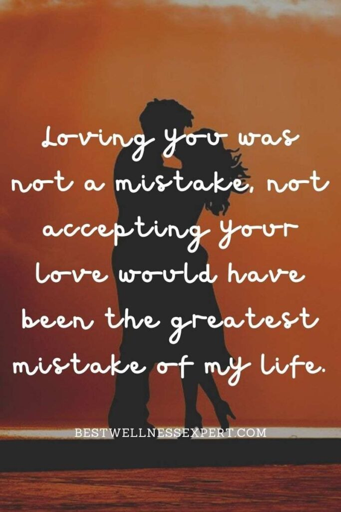 Loving you was not a mistake, not accepting your love would have been the greatest mistake of my life.