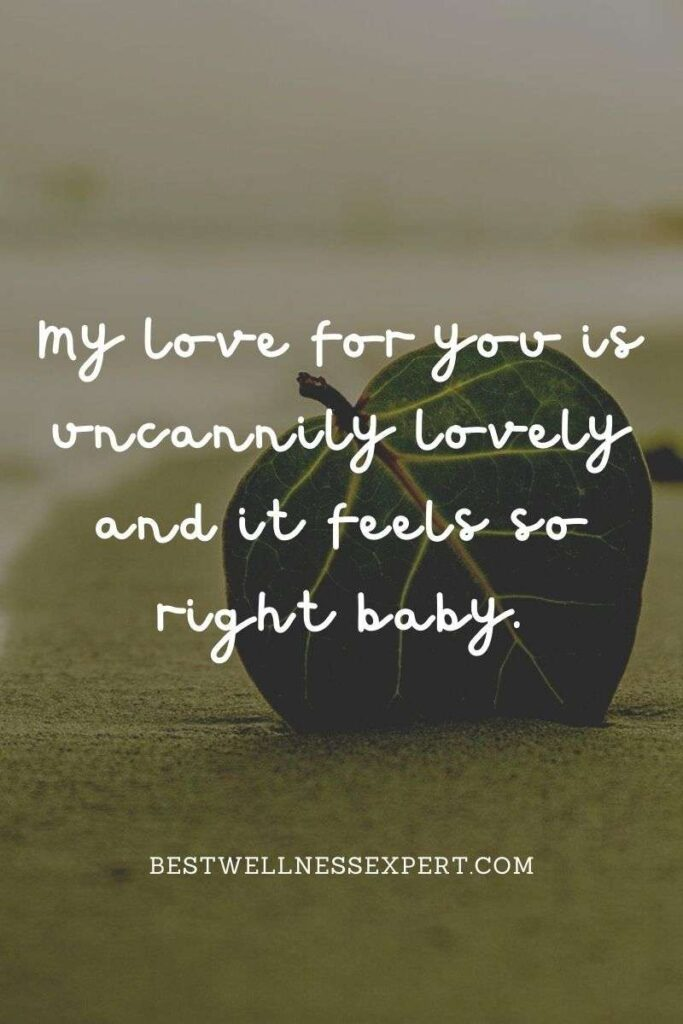 My love for you is uncannily lovely and it feels so right baby.