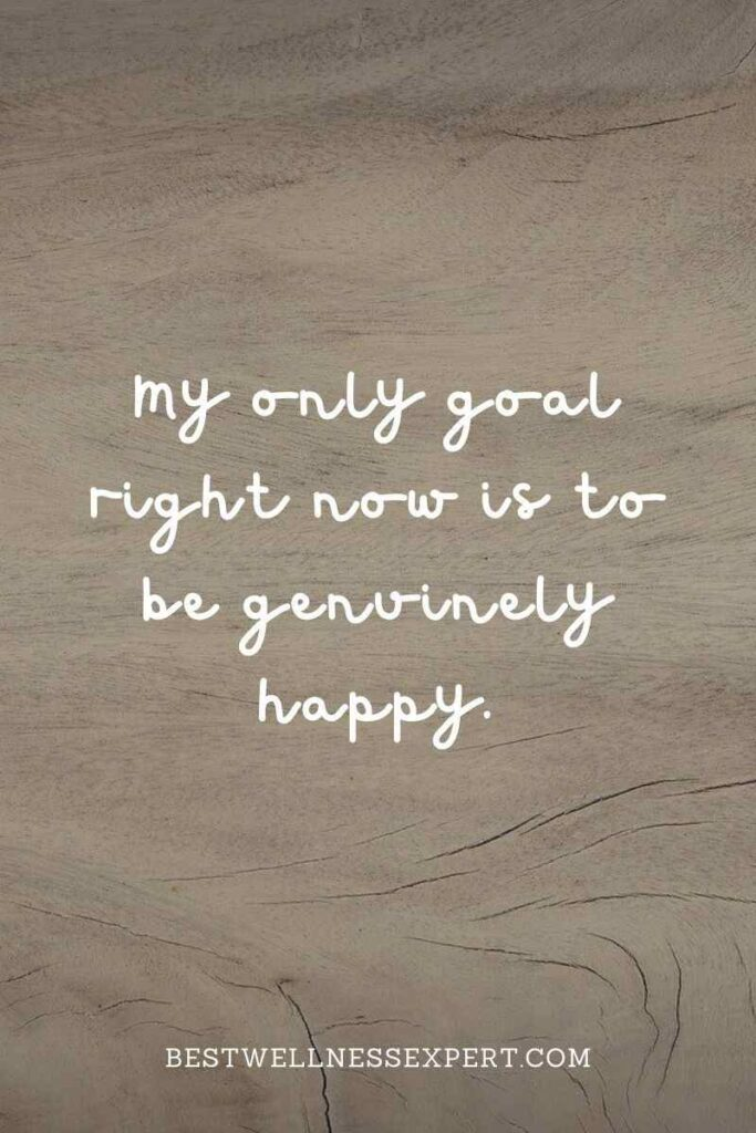 My only goal right now is to be genuinely happy.
