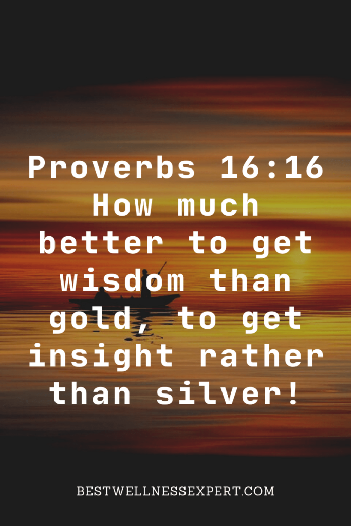 Proverbs 16:16 How much better to get wisdom than gold, to get insight rather than silver!