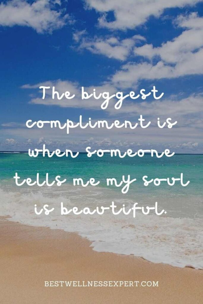 The biggest compliment is when someone tells me my soul is beautiful.