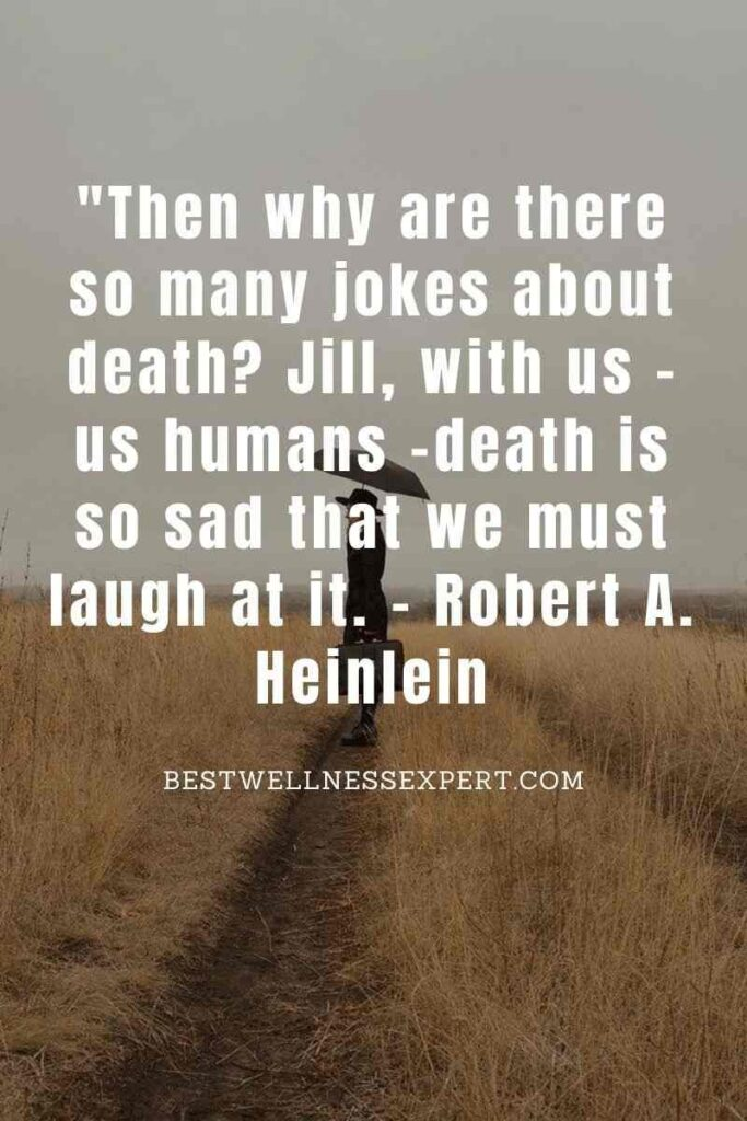 Then why are there so many jokes about death Jill, with us -us humans -death is so sad that we must laugh at it.