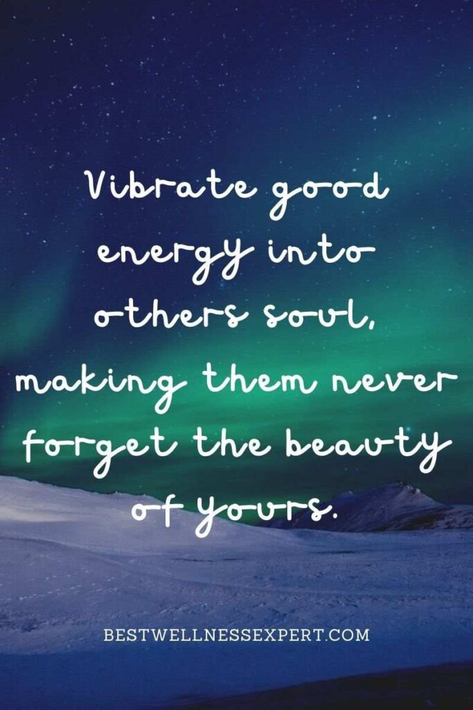 Vibrate good energy into others soul, making them never forget the beauty of yours.