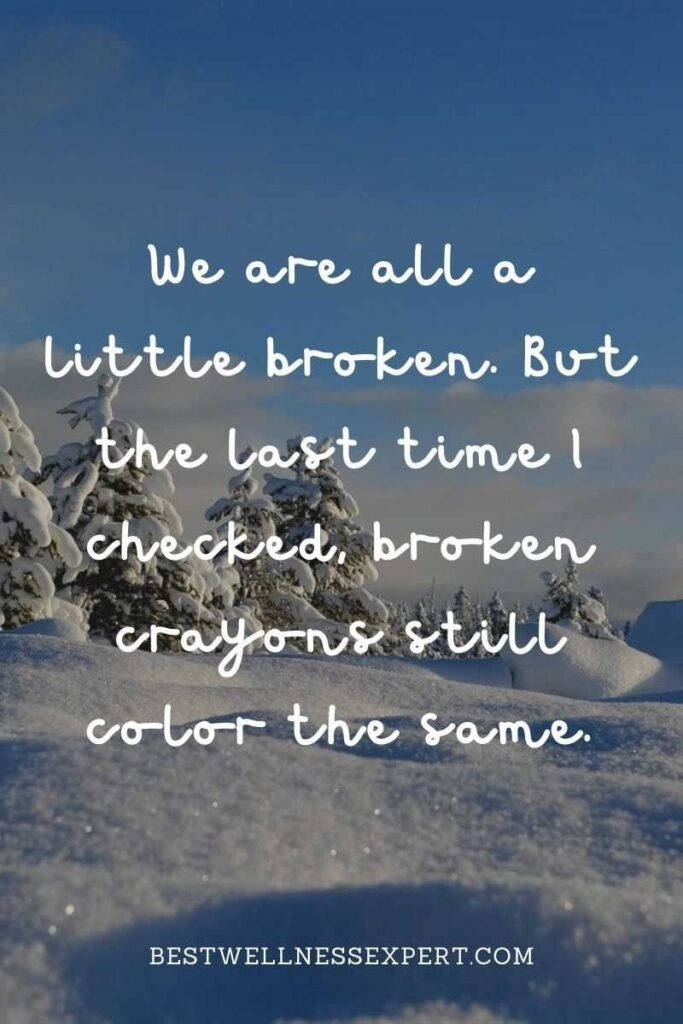 We are all a little broken. But the last time I checked, broken crayons still color the same.