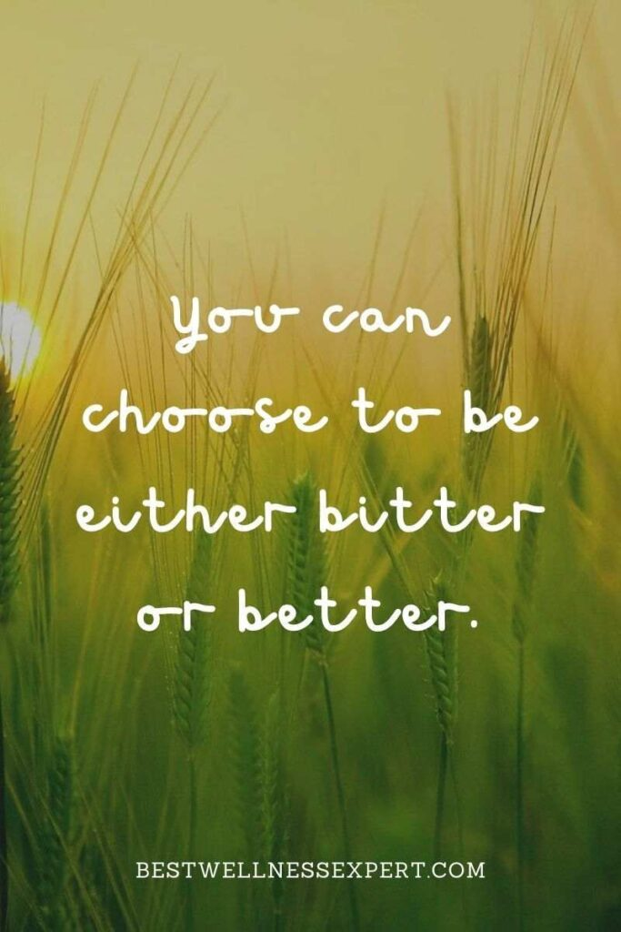 You can choose to be either bitter or better.