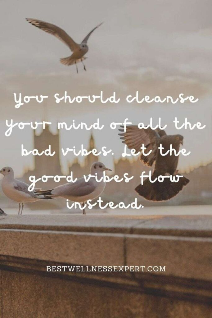 You should cleanse your mind of all the bad vibes. Let the good vibes flow instead.