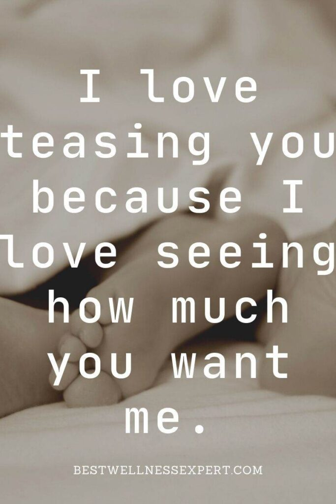 I love teasing you because I love seeing how much you want me.